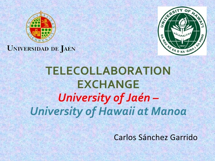 TELECOLLABORATION EXCHANGE University of Jaén – University of Hawaii at Manoa Carlos Sánchez Garrido