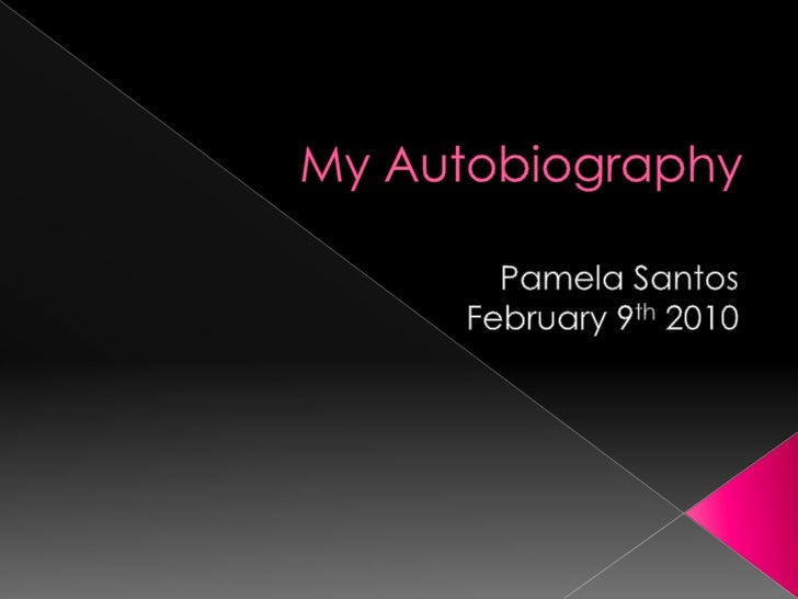 My Autobiography<br />Pamela Santos<br />February 9th 2010<br />