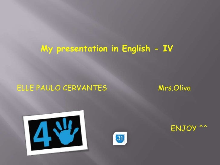 My presentation in English - IV<br />ELLE PAULO CERVANTES<br />Mrs.Oliva<br />ENJOY ^^<br />