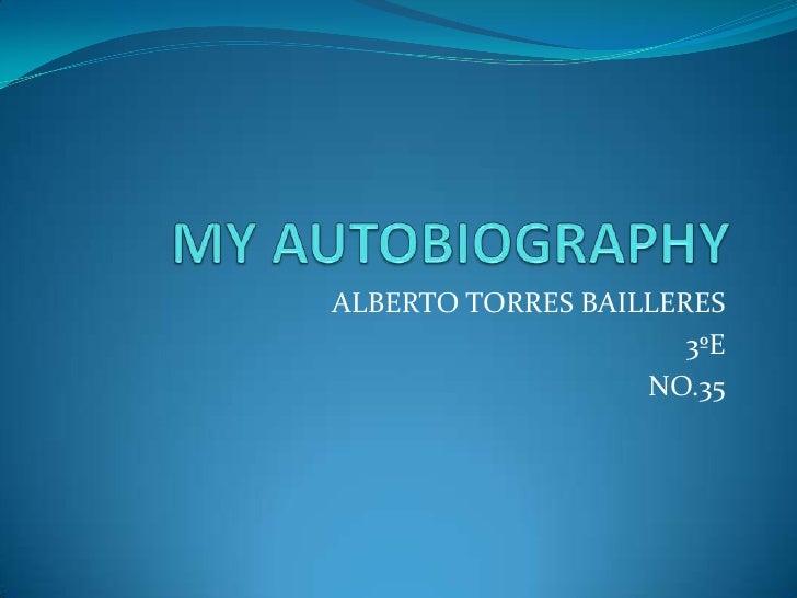 MY AUTOBIOGRAPHY<br />ALBERTO TORRES BAILLERES<br />3ºE<br />NO.35<br />