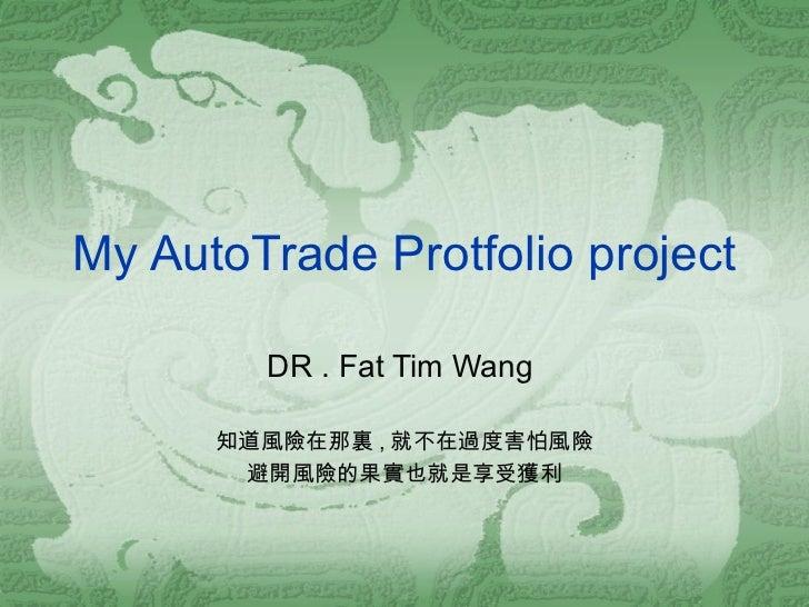 My AutoTrade Protfolio project DR . Fat Tim Wang  知道風險在那裏 , 就不在過度害怕風險 避開風險的果實也就是享受獲利