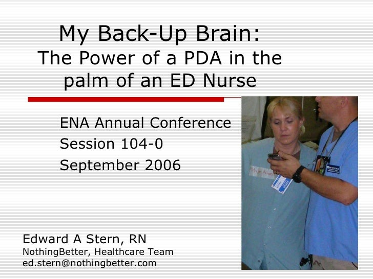 My Back-Up Brain: The Power of a PDA in the palm of an ED Nurse ENA Annual Conference Session 104-0 September 2006 Edward ...