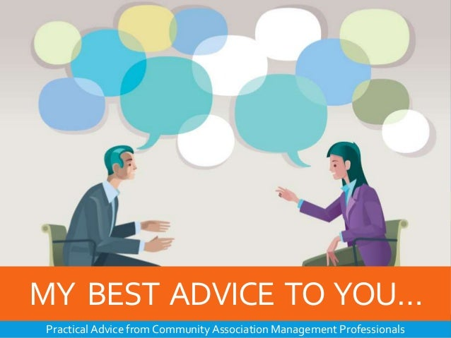 MY BEST ADVICE TO YOU… Practical Advice from Community Association Management Professionals