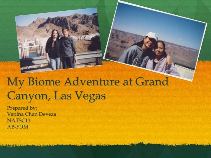 My Biome Adventure at Grand Canyon, Las Vegas<br />Prepared by:<br />Venina Chan Deveza<br />NATSC13<br />AB-FDM<br />
