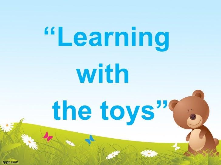 """<ul><li>"""" Learning  </li></ul><ul><li>with  </li></ul><ul><li>the toys"""" </li></ul>"""