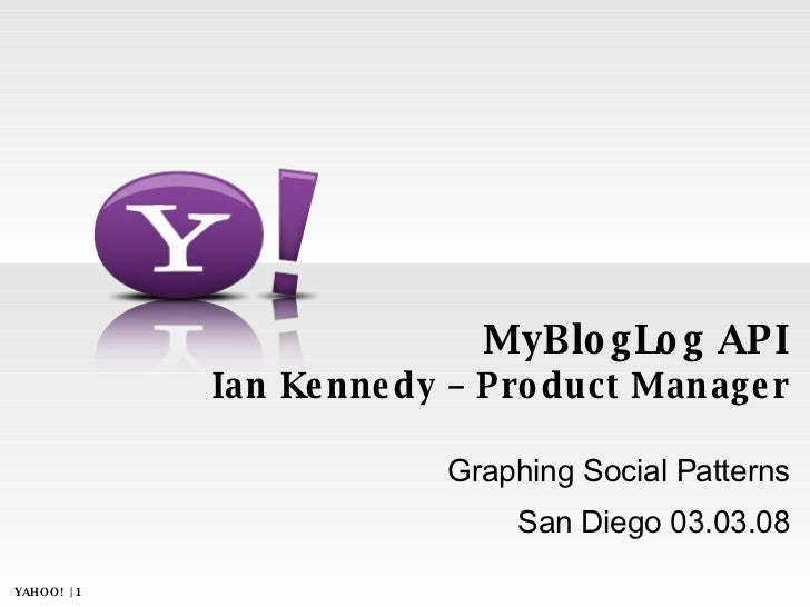MyBlogLog API Ian Kennedy – Product Manager Graphing Social Patterns San Diego 03.03.08