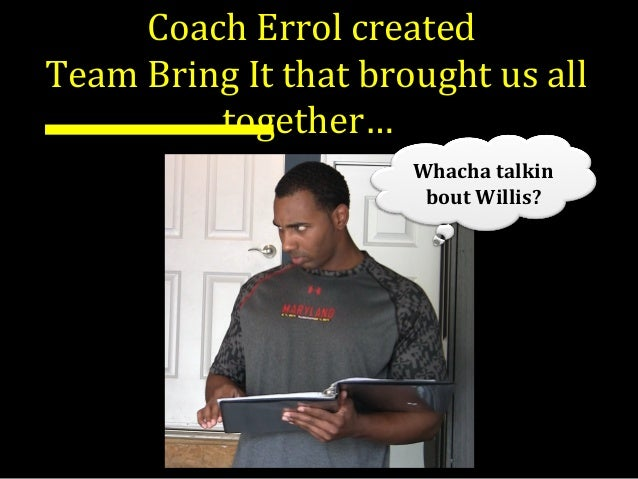 Coach Errol created Team Bring It that brought us all together… Whacha talkin bout Willis?