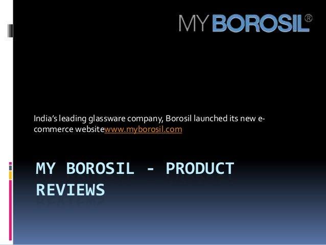 India's leading glassware company, Borosil launched its new e-commerce websitewww.myborosil.comMY BOROSIL - PRODUCTREVIEWS