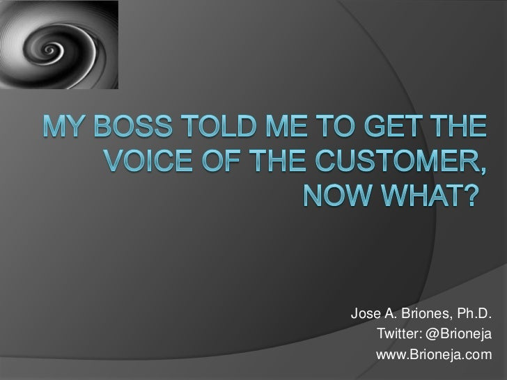MY BOSS TOLD ME TO GET THE VOICE OF THE CUSTOMER, NOW WHAT?<br />Jose A. Briones, Ph.D.<br />Twitter: @Brioneja<br />www....