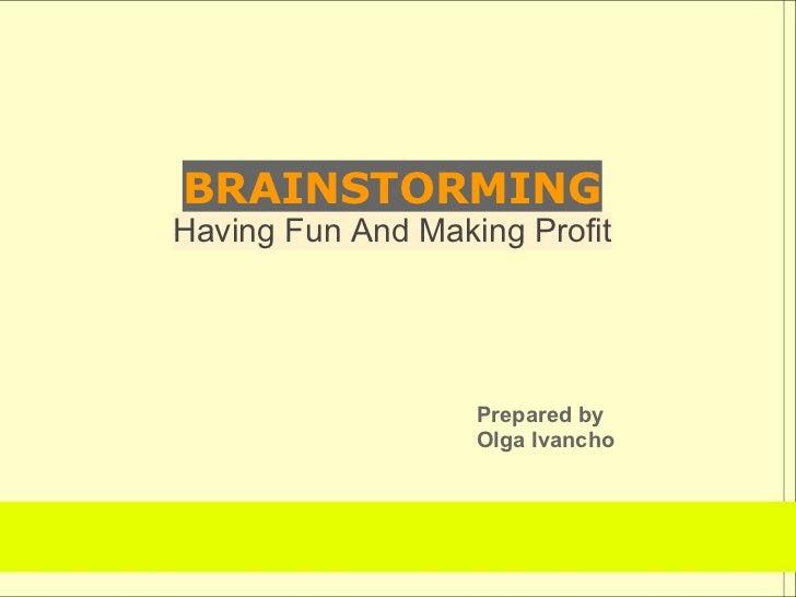 BRAINSTORMINGHaving Fun And Making Profit                   Prepared by                   Olga Ivancho