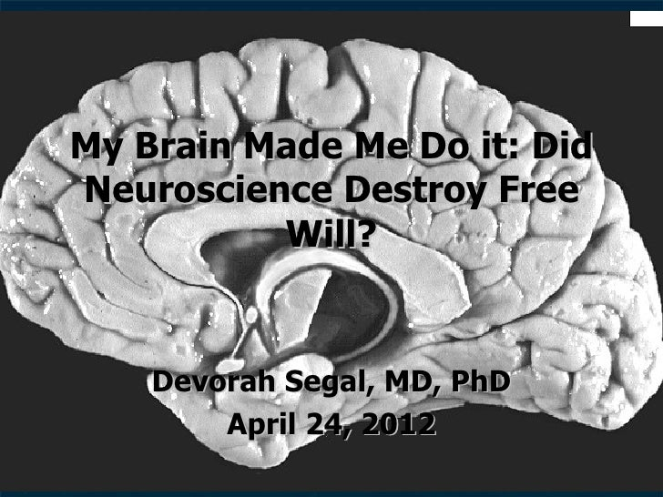 My Brain Made Me Do it: DidNeuroscience Destroy Free          Will?    Devorah Segal, MD, PhD        April 24, 2012