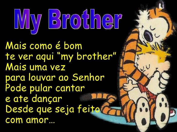 """Mais como é bom  te ver aqui """"my brother"""" Mais uma vez  para louvar ao Senhor Pode pular cantar  e ate dançar Desde que ..."""