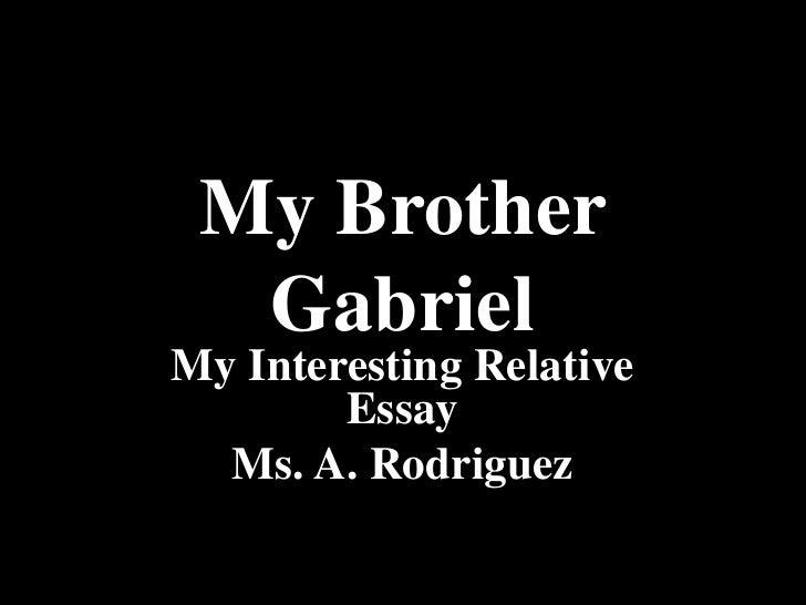 My Brother Gabriel<br />My Interesting Relative Essay<br />Ms. A. Rodriguez<br />