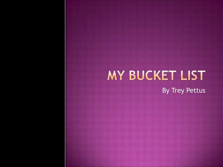 My Bucket list<br />By Trey Pettus<br />