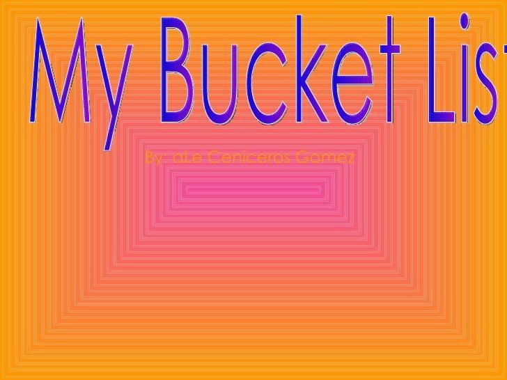 My Bucket List  By: aLe Ceniceros Gomez