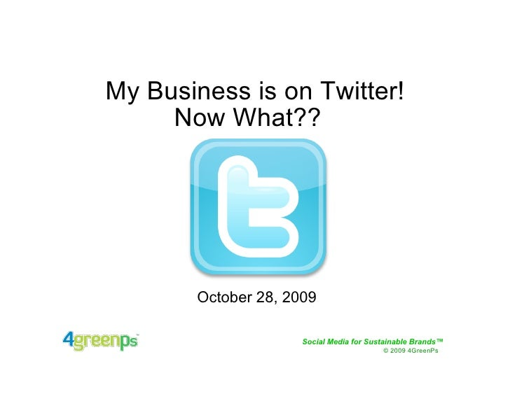 My Business is on Twitter!      Now What??            October 28, 2009                       Social Media for Sustainable ...