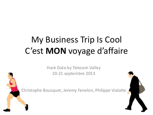 My Business Trip Is Cool C'est MON voyage d'affaire Hack Data by Telecom Valley 20-21 septembre 2013 Christophe Bousquet, ...