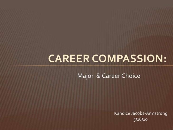 CAREER COMPASSION:<br />Major  & Career Choice<br />KandiceJacobs-Armstrong<br />                    5/16/10<br />