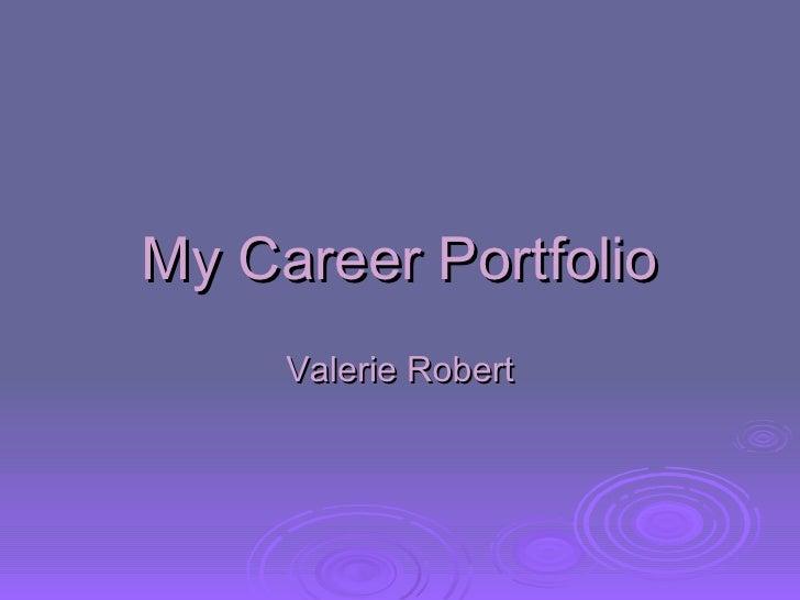 My Career Portfolio Valerie Robert