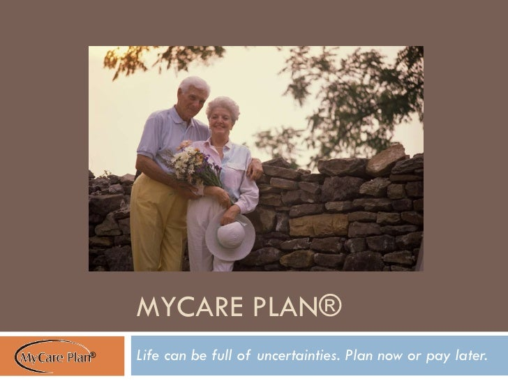 MYCARE PLAN® Life can be full of uncertainties. Plan now or pay later.  ®