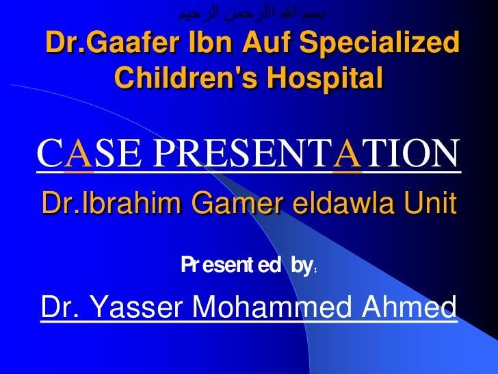 Dr.Gaafer Ibn Auf Specialized     Children's Hospital  CASE PRESENTATION Dr.Ibrahim Gamer eldawla Unit          Pr esent e...