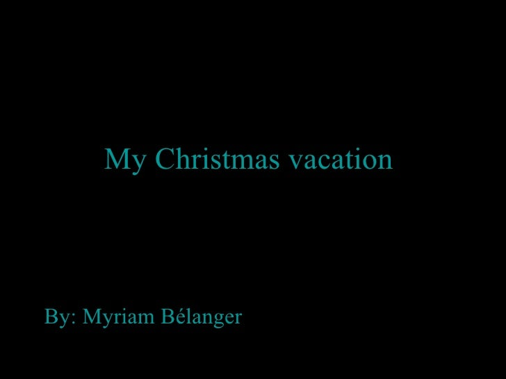 My Christmas vacation   By: Myriam Bélanger