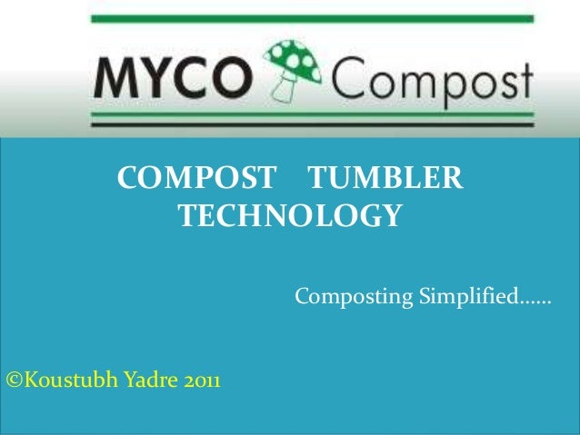 COMPOST TUMBLER TECHNOLOGY Composting Simplified…… ©Koustubh Yadre 2011