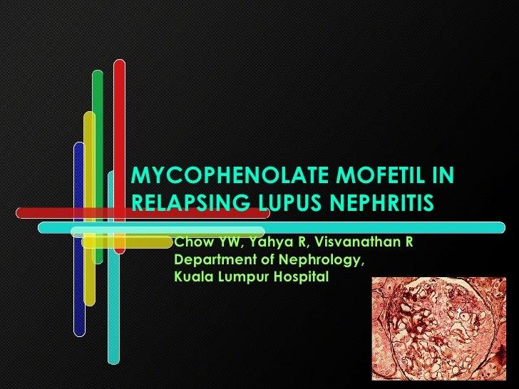 MYCOPHENOLATE MOFETIL IN RELAPSING LUPUS NEPHRITIS Chow YW, Yahya R, Visvanathan R Department of Nephrology,  Kuala Lumpur...
