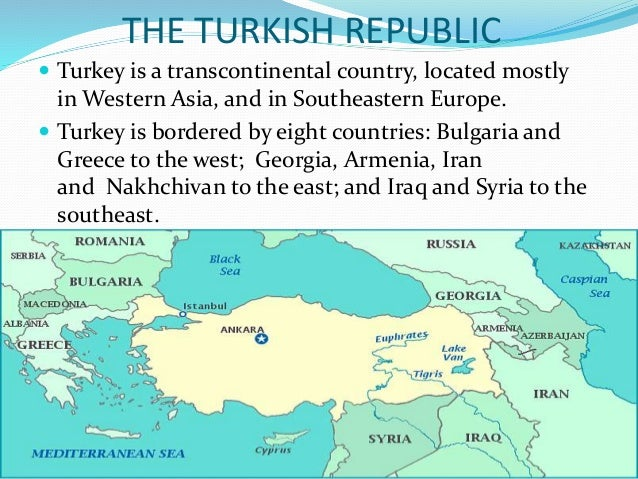 THE TURKISH REPUBLIC  Turkey is a transcontinental country, located mostly in Western Asia, and in Southeastern Europe. ...