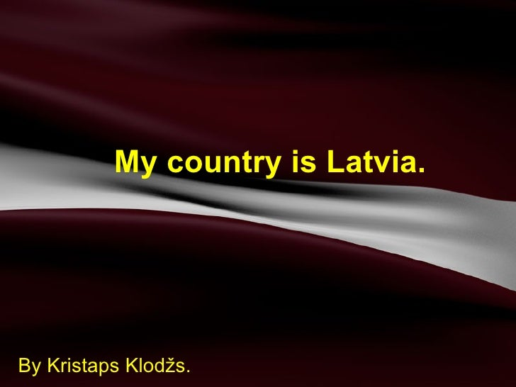 My country is Latvia. By Kristaps Klodžs.