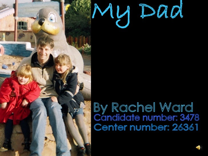 My Dad Candidate number: 3478 Center number: 26361 By Rachel Ward