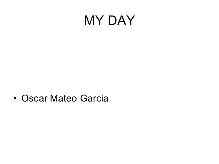 MY DAY <ul><li>Oscar Mateo Garcia </li></ul>