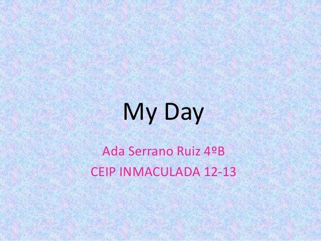 My DayAda Serrano Ruiz 4ºBCEIP INMACULADA 12-13