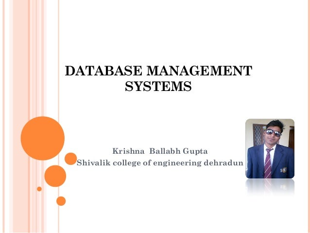 DATABASE MANAGEMENT SYSTEMS Krishna Ballabh Gupta Shivalik college of engineering dehradun