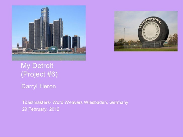 My Detroit(Project #6)Darryl HeronToastmasters- Word Weavers Wiesbaden, Germany29 February, 2012