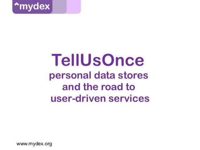 www.mydex.org TellUsOnce personal data stores and the road to user-driven services
