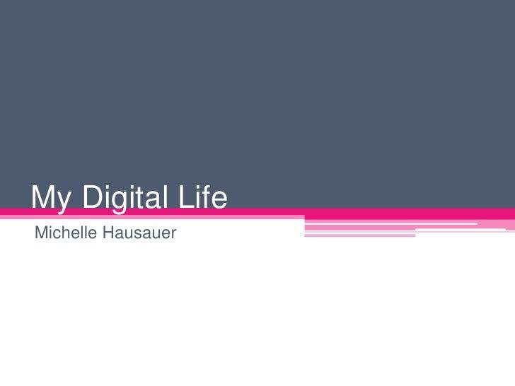 My Digital Life<br />Michelle Hausauer<br />