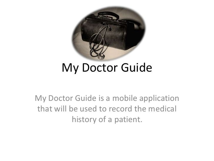 My Doctor GuideMy Doctor Guide is a mobile applicationthat will be used to record the medical           history of a patie...
