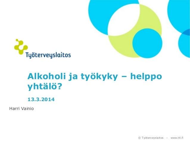 © Työterveyslaitos – www.ttl.fi Alkoholi ja työkyky – helppo yhtälö? 13.3.2014 Harri Vainio