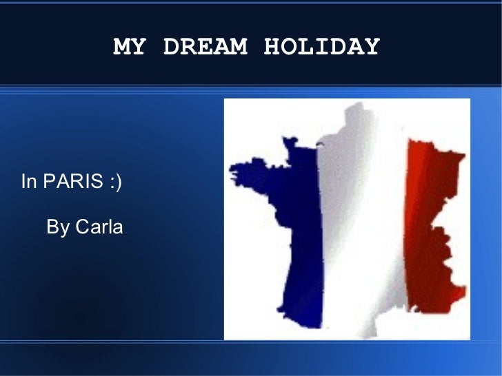MY DREAM HOLIDAY   In PARIS :)  By Carla