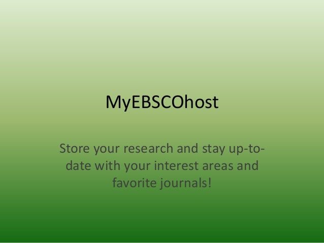 MyEBSCOhost Store your research and stay up-todate with your interest areas and favorite journals!