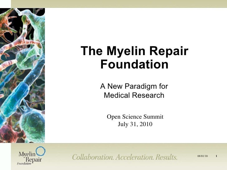 The Myelin Repair Foundation Open Science Summit July 31, 2010 A New Paradigm for Medical Research