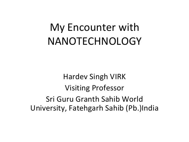 My Encounter with NANOTECHNOLOGY Hardev Singh VIRK Visiting Professor Sri Guru Granth Sahib World University, Fatehgarh Sa...
