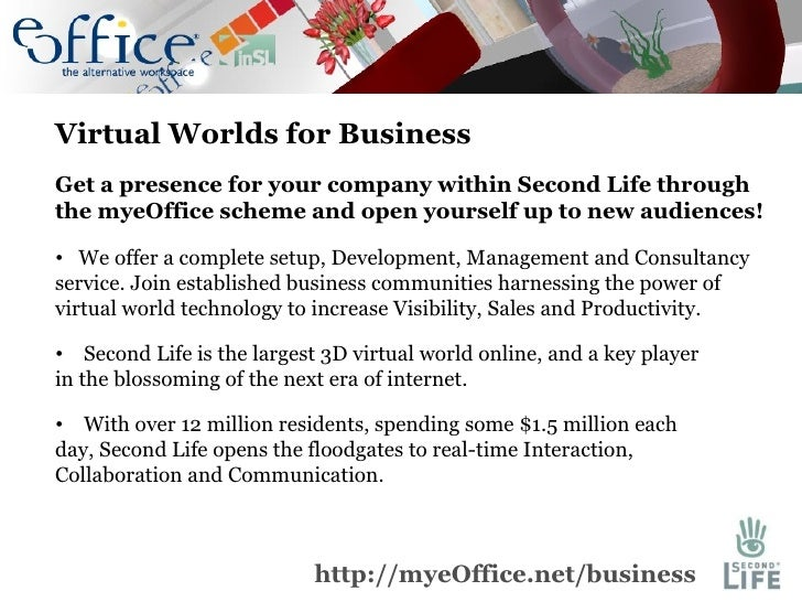 <ul><li>Virtual Worlds for Business </li></ul><ul><li>Get a presence for your company within Second Life through the myeOf...