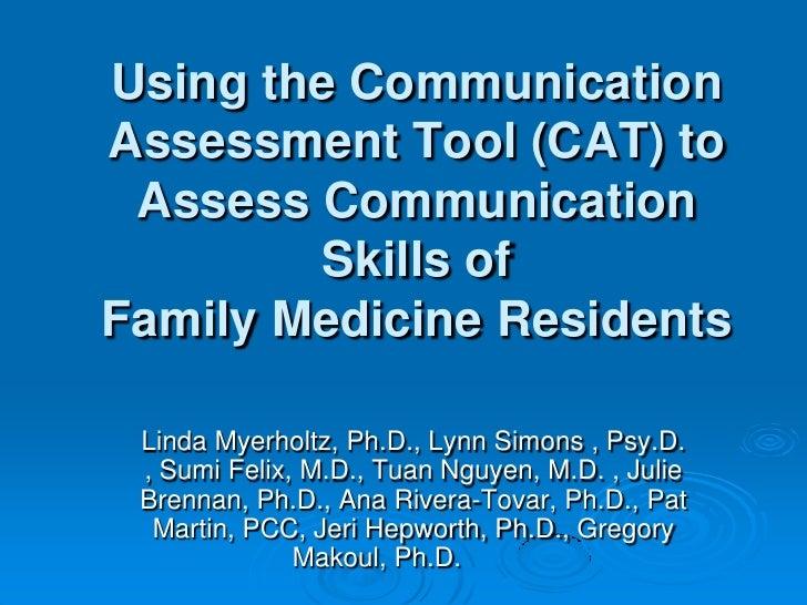 Using the Communication Assessment Tool (CAT) to Assess Communication Skills ofFamily Medicine Residents<br />Linda Myerho...