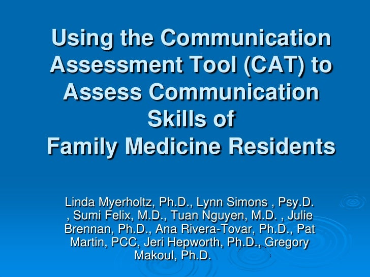 Using the Communication Assessment Tool (CAT) to Assess Communication Skills of Family Medicine Residents by Myerholtz, Simons, Felix, Nguyen, Brennan, Rivera-Tovar, Martin, Hepworth and Makoul