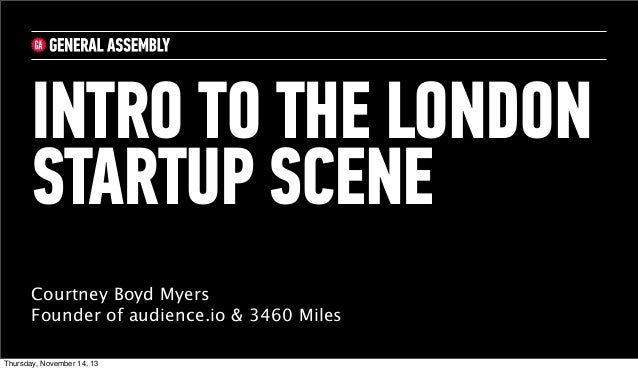 INTRO TO THE LONDON STARTUP SCENE Courtney Boyd Myers Founder of audience.io & 3460 Miles Thursday, November 14, 13