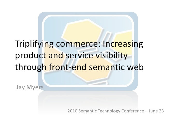 Triplifying commerce: Increasing product and service visibility through front-end semantic web<br />Jay Myers<br />2010 Se...