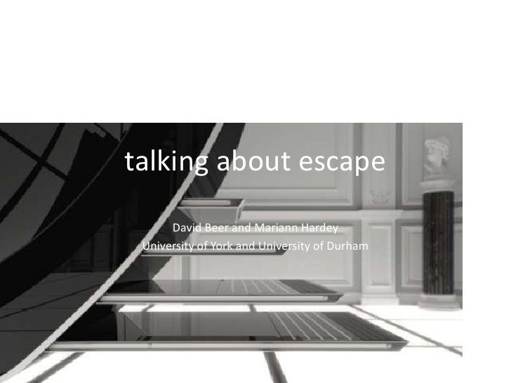 talking about escape<br />David Beer and Mariann Hardey<br />University of York and University of Durham<br />