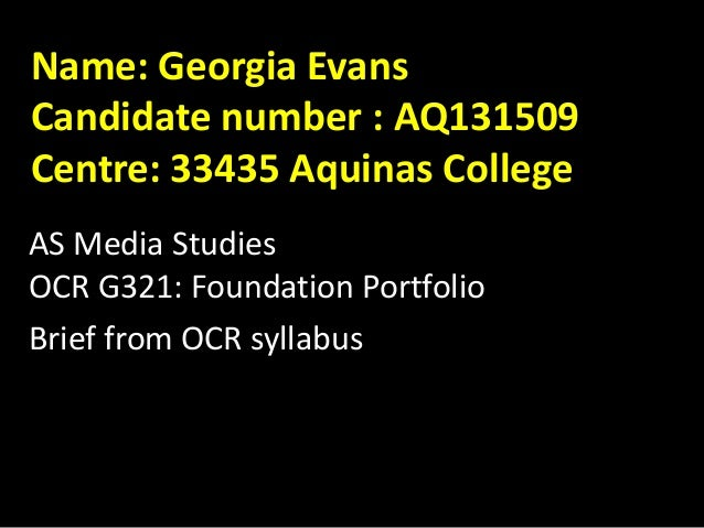 Name: Georgia Evans Candidate number : AQ131509 Centre: 33435 Aquinas College AS Media Studies OCR G321: Foundation Portfo...